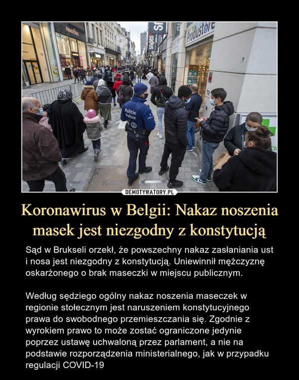 Koronawirus w Belgii: Nakaz noszenia masek jest niezgodny z konstytucją – Sąd w Brukseli orzekł, że powszechny nakaz zasłaniania ust i nosa jest niezgodny z konstytucją. Uniewinnił mężczyznę oskarżonego o brak maseczki w miejscu publicznym.Według sędziego ogólny nakaz noszenia maseczek w regionie stołecznym jest naruszeniem konstytucyjnego prawa do swobodnego przemieszczania się. Zgodnie z wyrokiem prawo to może zostać ograniczone jedynie poprzez ustawę uchwaloną przez parlament, a nie na podstawie rozporządzenia ministerialnego, jak w przypadku regulacji COVID-19