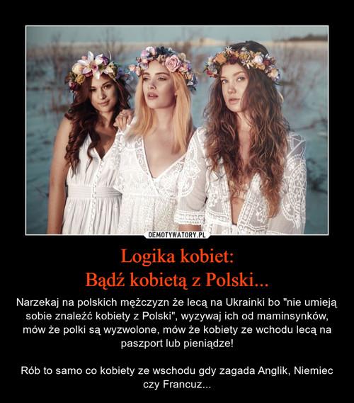 Logika kobiet: Bądź kobietą z Polski...