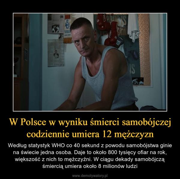 W Polsce w wyniku śmierci samobójczej codziennie umiera 12 mężczyzn – Według statystyk WHO co 40 sekund z powodu samobójstwa ginie na świecie jedna osoba. Daje to około 800 tysięcy ofiar na rok, większość z nich to mężczyźni. W ciągu dekady samobójczą śmiercią umiera około 8 milionów ludzi