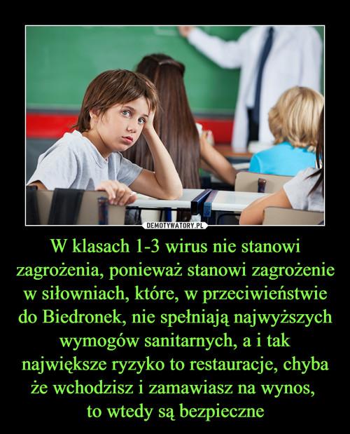 W klasach 1-3 wirus nie stanowi zagrożenia, ponieważ stanowi zagrożenie w siłowniach, które, w przeciwieństwie do Biedronek, nie spełniają najwyższych wymogów sanitarnych, a i tak największe ryzyko to restauracje, chyba że wchodzisz i zamawiasz na wynos,  to wtedy są bezpieczne