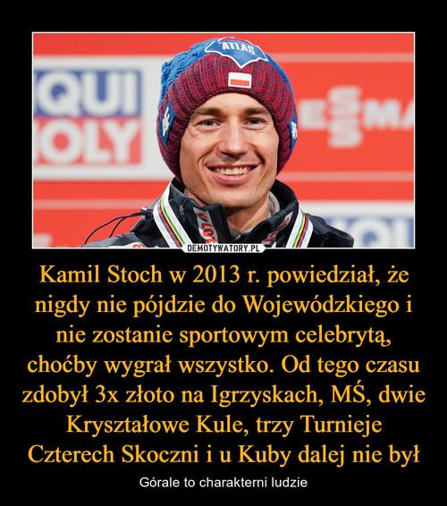 Kamil Stoch w 2013 r. powiedział, że nigdy nie pójdzie do Wojewódzkiego i nie zostanie sportowym celebrytą, choćby wygrał wszystko. Od tego czasu zdobył 3x złoto na Igrzyskach, MŚ, dwie Kryształowe Kule, trzy Turnieje Czterech Skoczni i u Kuby dalej nie był