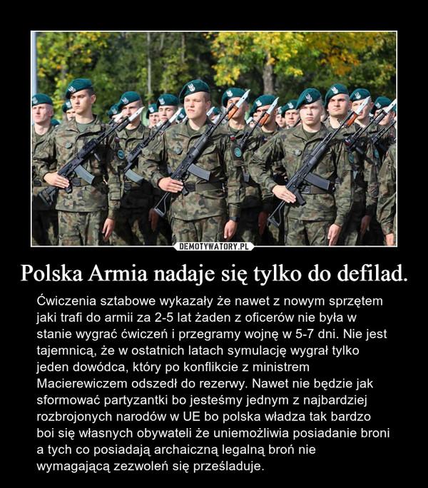 Polska Armia nadaje się tylko do defilad. – Ćwiczenia sztabowe wykazały że nawet z nowym sprzętem jaki trafi do armii za 2-5 lat żaden z oficerów nie była w stanie wygrać ćwiczeń i przegramy wojnę w 5-7 dni. Nie jest tajemnicą, że w ostatnich latach symulację wygrał tylko jeden dowódca, który po konflikcie z ministrem Macierewiczem odszedł do rezerwy. Nawet nie będzie jak sformować partyzantki bo jesteśmy jednym z najbardziej rozbrojonych narodów w UE bo polska władza tak bardzo boi się własnych obywateli że uniemożliwia posiadanie broni a tych co posiadają archaiczną legalną broń nie wymagającą zezwoleń się prześladuje.