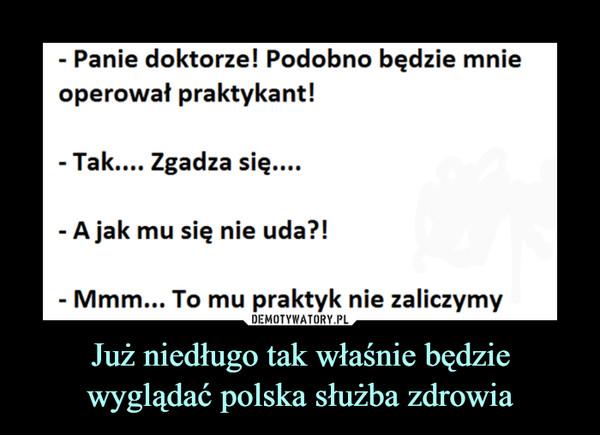 Już niedługo tak właśnie będzie wyglądać polska służba zdrowia –  Panie doktorze! Podobno będzie mnieoperował praktykant!Tak.... Zgadza się....A jak mu się nie uda?!Mmm... To mu praktyk nie zaliczymy