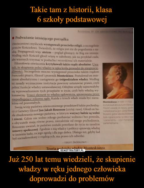Takie tam z historii, klasa  6 szkoły podstawowej Już 250 lat temu wiedzieli, że skupienie władzy w ręku jednego człowieka doprowadzi do problemów