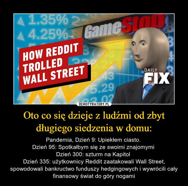 Oto co się dzieje z ludźmi od zbyt długiego siedzenia w domu: – Pandemia, Dzień 9: Upiekłem ciasto. Dzień 95: Spotkałbym się ze swoimi znajomymi Dzień 300: szturm na Kapitol Dzień 335: użytkownicy Reddit zaatakowali Wall Street, spowodowali bankructwo funduszy hedgingowych i wywrócili cały finansowy świat do góry nogami
