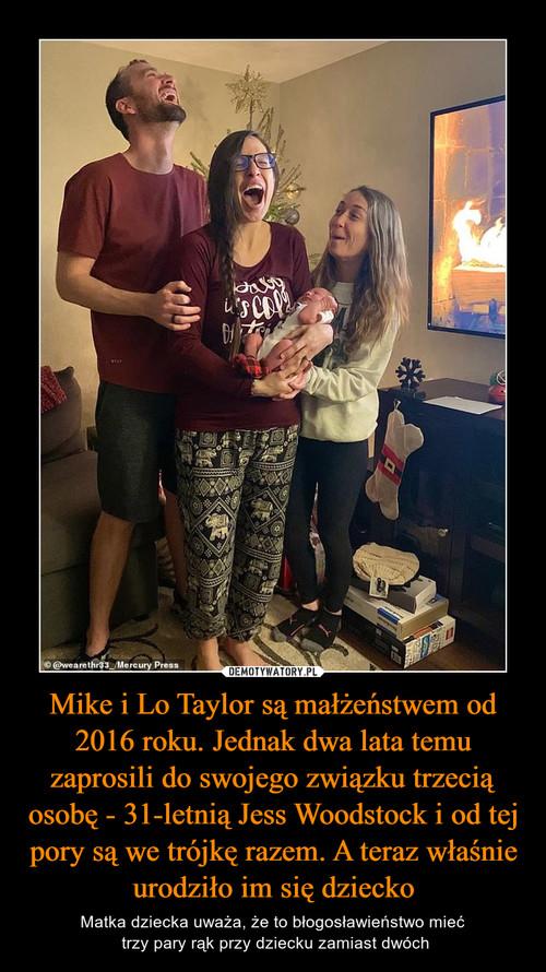 Mike i Lo Taylor są małżeństwem od 2016 roku. Jednak dwa lata temu zaprosili do swojego związku trzecią osobę - 31-letnią Jess Woodstock i od tej pory są we trójkę razem. A teraz właśnie urodziło im się dziecko
