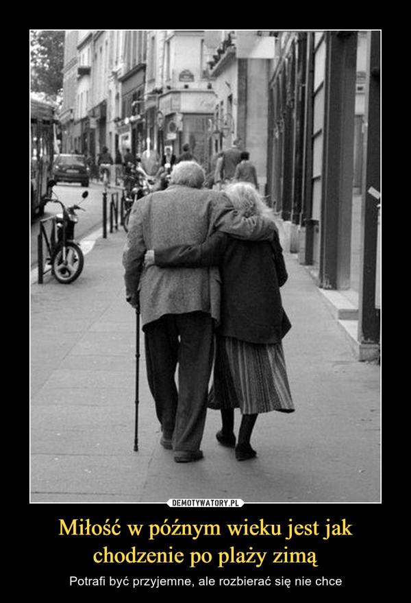Miłość w późnym wieku jest jak chodzenie po plaży zimą – Potrafi być przyjemne, ale rozbierać się nie chce