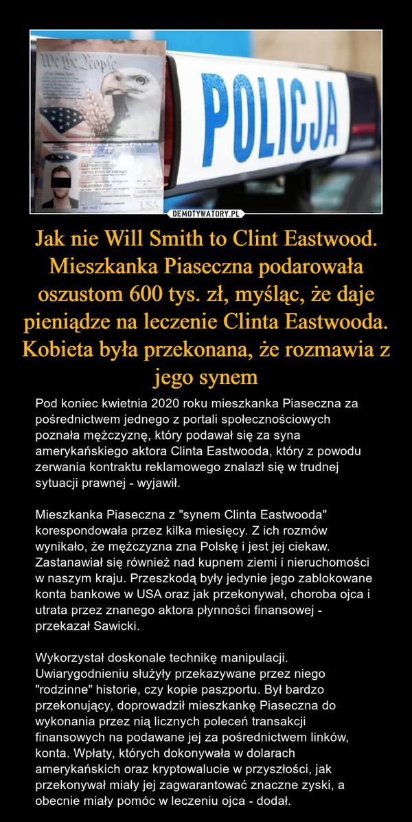 """Jak nie Will Smith to Clint Eastwood. Mieszkanka Piaseczna podarowała oszustom 600 tys. zł, myśląc, że daje pieniądze na leczenie Clinta Eastwooda. Kobieta była przekonana, że rozmawia z jego synem – Pod koniec kwietnia 2020 roku mieszkanka Piaseczna za pośrednictwem jednego z portali społecznościowych poznała mężczyznę, który podawał się za syna amerykańskiego aktora Clinta Eastwooda, który z powodu zerwania kontraktu reklamowego znalazł się w trudnej sytuacji prawnej - wyjawił.Mieszkanka Piaseczna z """"synem Clinta Eastwooda"""" korespondowała przez kilka miesięcy. Z ich rozmów wynikało, że mężczyzna zna Polskę i jest jej ciekaw. Zastanawiał się również nad kupnem ziemi i nieruchomości w naszym kraju. Przeszkodą były jedynie jego zablokowane konta bankowe w USA oraz jak przekonywał, choroba ojca i utrata przez znanego aktora płynności finansowej - przekazał Sawicki.Wykorzystał doskonale technikę manipulacji. Uwiarygodnieniu służyły przekazywane przez niego """"rodzinne"""" historie, czy kopie paszportu. Był bardzo przekonujący, doprowadził mieszkankę Piaseczna do wykonania przez nią licznych poleceń transakcji finansowych na podawane jej za pośrednictwem linków, konta. Wpłaty, których dokonywała w dolarach amerykańskich oraz kryptowalucie w przyszłości, jak przekonywał miały jej zagwarantować znaczne zyski, a obecnie miały pomóc w leczeniu ojca - dodał."""