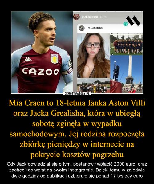 Mia Craen to 18-letnia fanka Aston Villi oraz Jacka Grealisha, która w ubiegłą sobotę zginęła w wypadku samochodowym. Jej rodzina rozpoczęła zbiórkę pieniędzy w internecie na pokrycie kosztów pogrzebu