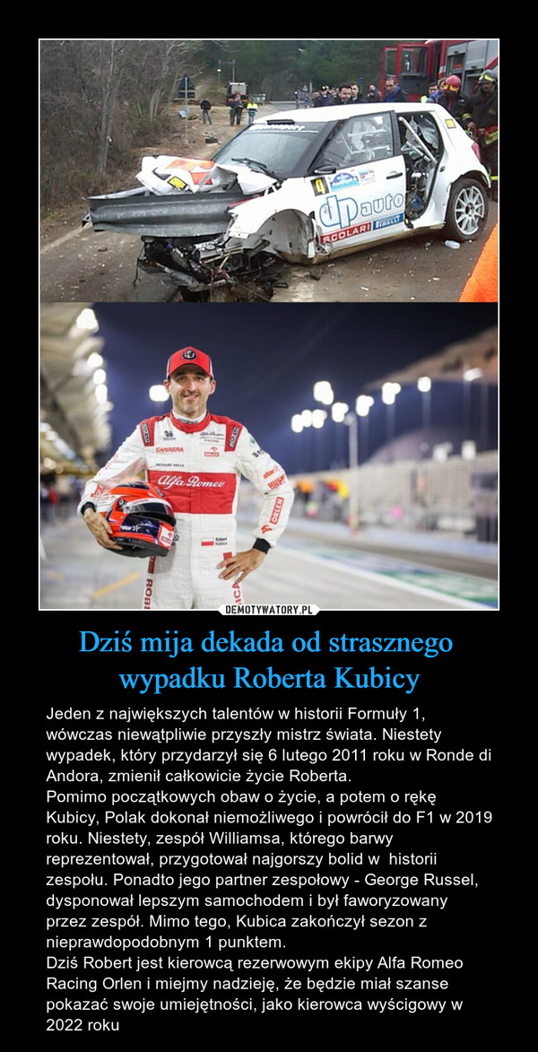 Dziś mija dekada od strasznego wypadku Roberta Kubicy – Jeden z największych talentów w historii Formuły 1, wówczas niewątpliwie przyszły mistrz świata. Niestety wypadek, który przydarzył się 6 lutego 2011 roku w Ronde di Andora, zmienił całkowicie życie Roberta.Pomimo początkowych obaw o życie, a potem o rękę Kubicy, Polak dokonał niemożliwego i powrócił do F1 w 2019 roku. Niestety, zespół Williamsa, którego barwy reprezentował, przygotował najgorszy bolid w  historii zespołu. Ponadto jego partner zespołowy - George Russel, dysponował lepszym samochodem i był faworyzowany przez zespół. Mimo tego, Kubica zakończył sezon z nieprawdopodobnym 1 punktem. Dziś Robert jest kierowcą rezerwowym ekipy Alfa Romeo Racing Orlen i miejmy nadzieję, że będzie miał szanse pokazać swoje umiejętności, jako kierowca wyścigowy w 2022 roku