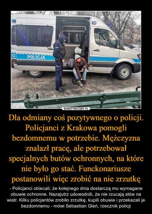 Dla odmiany coś pozytywnego o policji. Policjanci z Krakowa pomogli bezdomnemu w potrzebie. Mężczyzna znalazł pracę, ale potrzebował specjalnych butów ochronnych, na które nie było go stać. Funckonariusze postanowili więc zrobić na nie zrzutkę