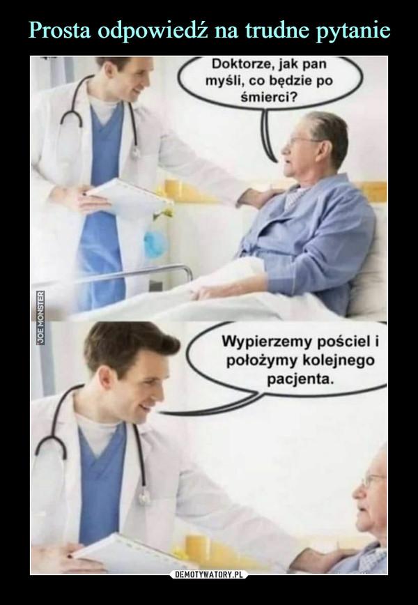 –  Doktorze, jak pan myśli, co będzie po śmierci? Wypierzemy pościel i położymy kolejnego pacjenta.