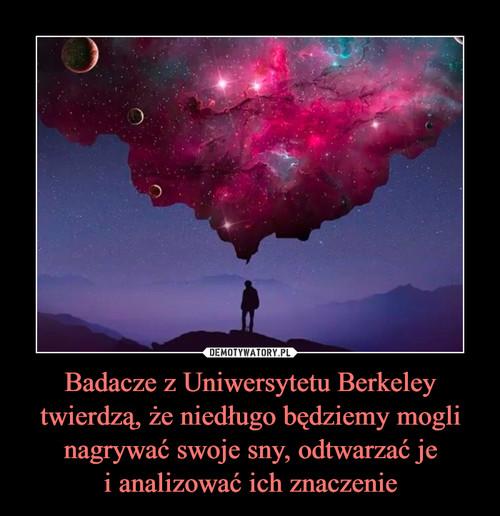 Badacze z Uniwersytetu Berkeley twierdzą, że niedługo będziemy mogli nagrywać swoje sny, odtwarzać je i analizować ich znaczenie