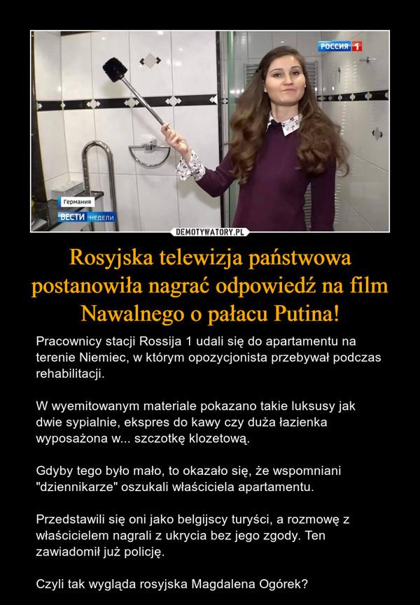 """Rosyjska telewizja państwowa postanowiła nagrać odpowiedź na film Nawalnego o pałacu Putina! – Pracownicy stacji Rossija 1 udali się do apartamentu na terenie Niemiec, w którym opozycjonista przebywał podczas rehabilitacji.W wyemitowanym materiale pokazano takie luksusy jak dwie sypialnie, ekspres do kawy czy duża łazienka wyposażona w... szczotkę klozetową.Gdyby tego było mało, to okazało się, że wspomniani """"dziennikarze"""" oszukali właściciela apartamentu.Przedstawili się oni jako belgijscy turyści, a rozmowę z właścicielem nagrali z ukrycia bez jego zgody. Ten zawiadomił już policję.Czyli tak wygląda rosyjska Magdalena Ogórek?"""