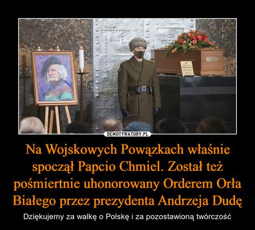 Na Wojskowych Powązkach właśnie spoczął Papcio Chmiel. Został też pośmiertnie uhonorowany Orderem Orła Białego przez prezydenta Andrzeja Dudę