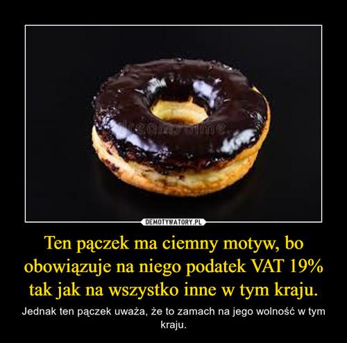 Ten pączek ma ciemny motyw, bo obowiązuje na niego podatek VAT 19% tak jak na wszystko inne w tym kraju.