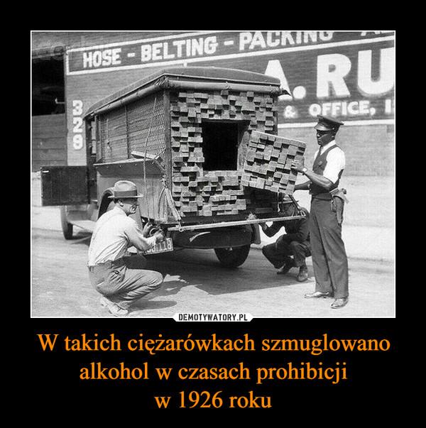 W takich ciężarówkach szmuglowano alkohol w czasach prohibicjiw 1926 roku –