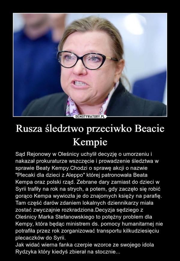 """Rusza śledztwo przeciwko Beacie Kempie – Sąd Rejonowy w Oleśnicy uchylił decyzję o umorzeniu i nakazał prokuraturze wszczęcie i prowadzenie śledztwa w sprawie Beaty Kempy.Chodzi o sprawę akcji o nazwie """"Plecaki dla dzieci z Aleppo"""" której patronowała Beata Kempa oraz polski rząd. Zebrane dary zamiast do dzieci w Syrii trafiły na rok na strych, a potem, gdy zaczęło się robić gorąco Kempa wywiozła je do znajomych księży na parafię. Tam część darów zdaniem lokalnych dziennikarzy miała zostać zwyczajnie rozkradziona.Decyzja sędziego z Oleśnicy Marka Stefanowskiego to potężny problem dla Kempy, która będąc ministrem ds. pomocy humanitarnej nie potrafiła przez rok zorganizować transportu kilkudziesięciu plecaczków do Syrii.Jak widać wierna fanka czerpie wzorce ze swojego idola Rydzyka który kiedyś zbierał na stocznie..."""
