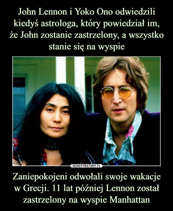 Zaniepokojeni odwołali swoje wakacjew Grecji. 11 lat później Lennon został zastrzelony na wyspie Manhattan –