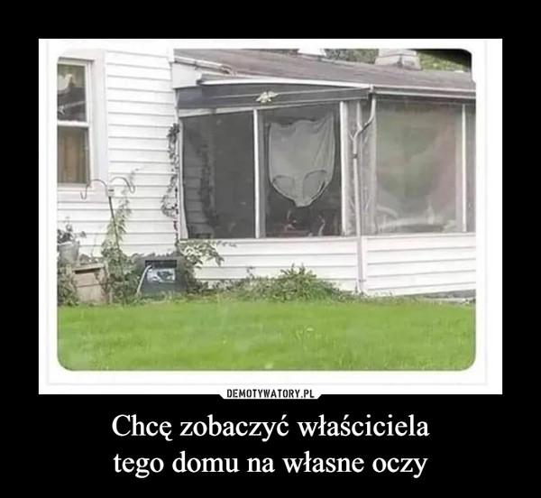 Chcę zobaczyć właścicielatego domu na własne oczy –