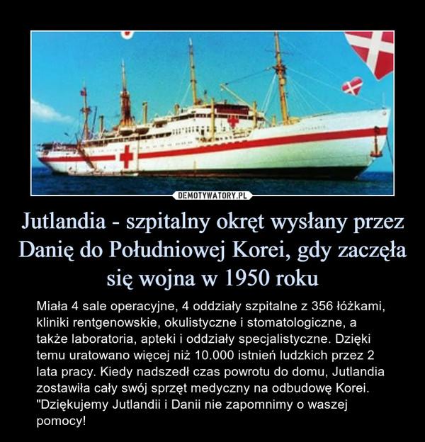"""Jutlandia - szpitalny okręt wysłany przez Danię do Południowej Korei, gdy zaczęła się wojna w 1950 roku – Miała 4 sale operacyjne, 4 oddziały szpitalne z 356 łóżkami, kliniki rentgenowskie, okulistyczne i stomatologiczne, a także laboratoria, apteki i oddziały specjalistyczne. Dzięki temu uratowano więcej niż 10.000 istnień ludzkich przez 2 lata pracy. Kiedy nadszedł czas powrotu do domu, Jutlandia zostawiła cały swój sprzęt medyczny na odbudowę Korei. """"Dziękujemy Jutlandii i Danii nie zapomnimy o waszej pomocy!"""