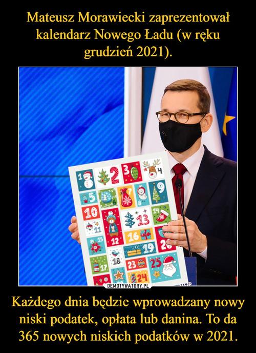 Mateusz Morawiecki zaprezentował kalendarz Nowego Ładu (w ręku grudzień 2021). Każdego dnia będzie wprowadzany nowy niski podatek, opłata lub danina. To da 365 nowych niskich podatków w 2021.