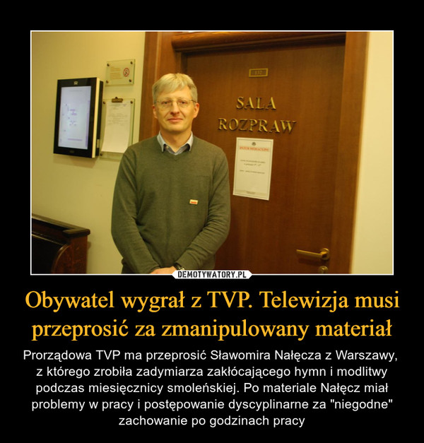 """Obywatel wygrał z TVP. Telewizja musi przeprosić za zmanipulowany materiał – Prorządowa TVP ma przeprosić Sławomira Nałęcza z Warszawy, z którego zrobiła zadymiarza zakłócającego hymn i modlitwy podczas miesięcznicy smoleńskiej. Po materiale Nałęcz miał problemy w pracy i postępowanie dyscyplinarne za """"niegodne"""" zachowanie po godzinach pracy"""