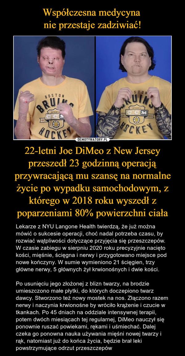 22-letni Joe DiMeo z New Jersey przeszedł 23 godzinną operacją przywracającą mu szansę na normalne życie po wypadku samochodowym, z którego w 2018 roku wyszedł z poparzeniami 80% powierzchni ciała – Lekarze z NYU Langone Health twierdzą, że już można mówić o sukcesie operacji, choć nadal potrzeba czasu, by rozwiać wątpliwości dotyczące przyjęcia się przeszczepów. W czasie zabiegu w sierpniu 2020 roku precyzyjnie nacięto kości, mięśnie, ścięgna i nerwy i przygotowano miejsce pod nowe kończyny. W sumie wymieniono 21 ścięgien, trzy główne nerwy, 5 głównych żył krwionośnych i dwie kości.Po usunięciu jego złożonej z blizn twarzy, na brodzie umieszczono małe płytki, do których doczepiono twarz dawcy. Stworzono też nowy mostek na nos. Złączono razem nerwy i naczynia krwionośne by wróciło krążenie i czucie w tkankach. Po 45 dniach na oddziale intensywnej terapii, potem dwóch miesiącach tej regularnej, DiMeo nauczył się ponownie ruszać powiekami, rękami i uśmiechać. Dalej czeka go ponowna nauka używania mięśni nowej twarzy i rąk, natomiast już do końca życia, będzie brał leki powstrzymujące odrzut przeszczepów