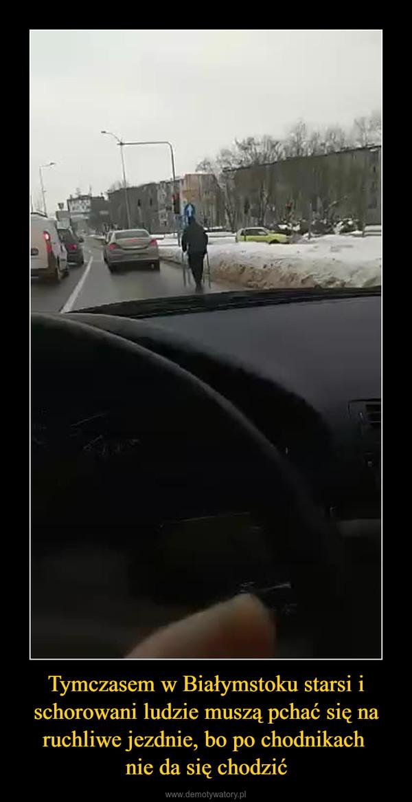 Tymczasem w Białymstoku starsi i schorowani ludzie muszą pchać się na ruchliwe jezdnie, bo po chodnikach nie da się chodzić –