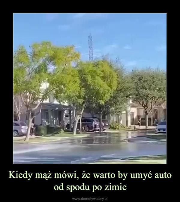 Kiedy mąż mówi, że warto by umyć auto od spodu po zimie –
