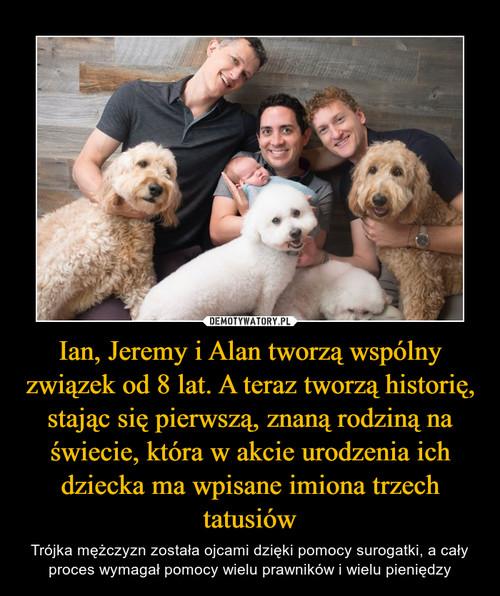 Ian, Jeremy i Alan tworzą wspólny związek od 8 lat. A teraz tworzą historię, stając się pierwszą, znaną rodziną na świecie, która w akcie urodzenia ich dziecka ma wpisane imiona trzech tatusiów