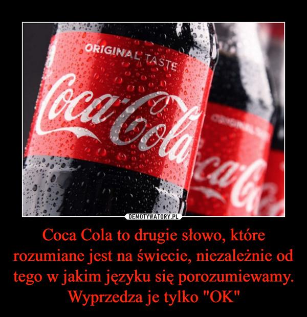 """Coca Cola to drugie słowo, które rozumiane jest na świecie, niezależnie od tego w jakim języku się porozumiewamy. Wyprzedza je tylko """"OK"""" –"""