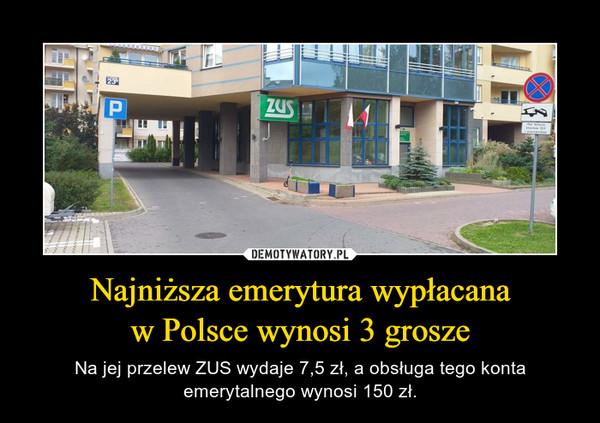 Najniższa emerytura wypłacanaw Polsce wynosi 3 grosze – Na jej przelew ZUS wydaje 7,5 zł, a obsługa tego konta emerytalnego wynosi 150 zł.