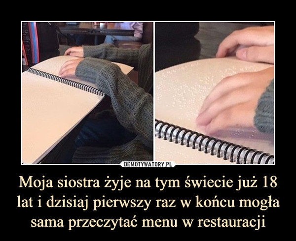 Moja siostra żyje na tym świecie już 18 lat i dzisiaj pierwszy raz w końcu mogła sama przeczytać menu w restauracji –