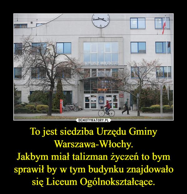 To jest siedziba Urzędu Gminy Warszawa-Włochy.Jakbym miał talizman życzeń to bym sprawił by w tym budynku znajdowało się Liceum Ogólnokształcące. –