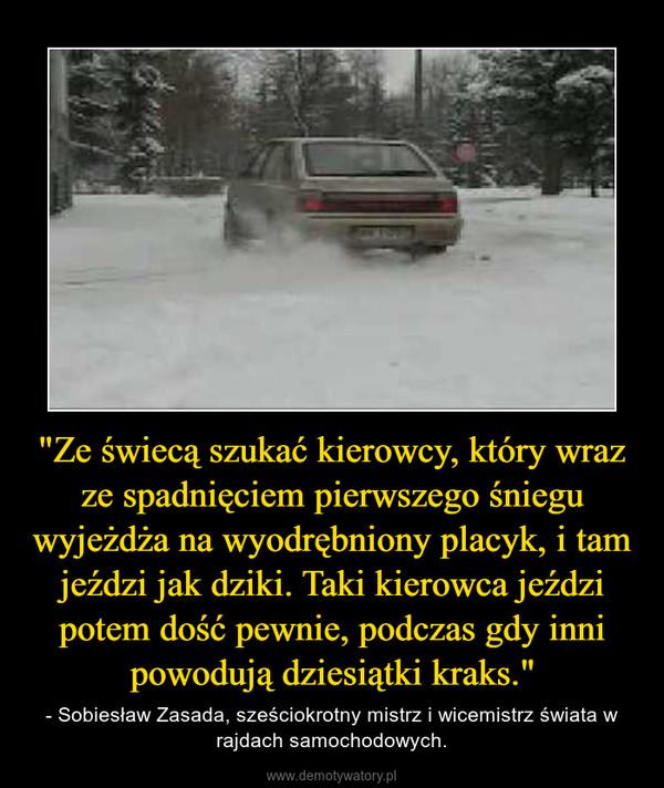 """""""Ze świecą szukać kierowcy, który wraz ze spadnięciem pierwszego śniegu wyjeżdża na wyodrębniony placyk, i tam jeździ jak dziki. Taki kierowca jeździ potem dość pewnie, podczas gdy inni powodują dziesiątki kraks."""" – - Sobiesław Zasada, sześciokrotny mistrz i wicemistrz świata w rajdach samochodowych."""
