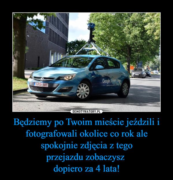 Będziemy po Twoim mieście jeździli ifotografowali okolice co rok ale spokojnie zdjęcia z tegoprzejazdu zobaczysz dopiero za 4 lata! –