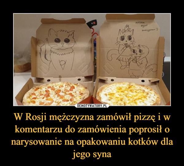 W Rosji mężczyzna zamówił pizzę i w komentarzu do zamówienia poprosił o narysowanie na opakowaniu kotków dla jego syna –
