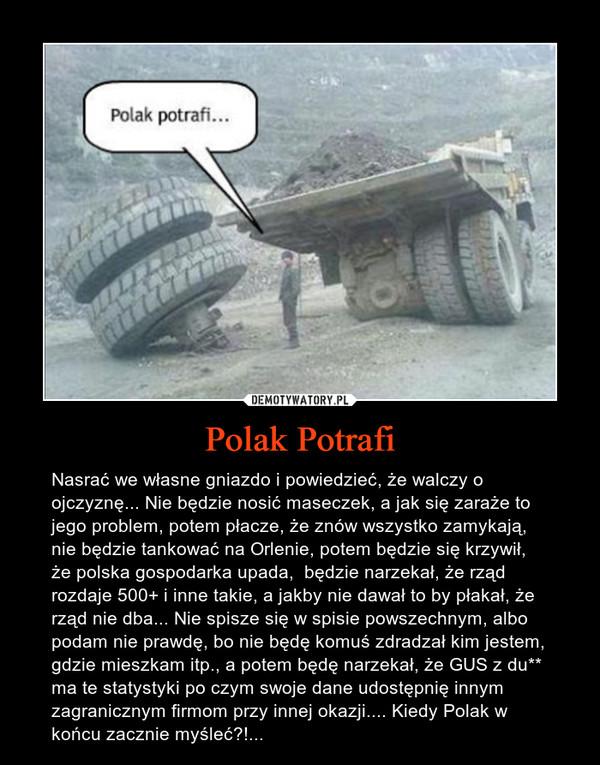 Polak Potrafi – Nasrać we własne gniazdo i powiedzieć, że walczy o ojczyznę... Nie będzie nosić maseczek, a jak się zaraże to jego problem, potem płacze, że znów wszystko zamykają, nie będzie tankować na Orlenie, potem będzie się krzywił, że polska gospodarka upada,  będzie narzekał, że rząd rozdaje 500+ i inne takie, a jakby nie dawał to by płakał, że rząd nie dba... Nie spisze się w spisie powszechnym, albo podam nie prawdę, bo nie będę komuś zdradzał kim jestem, gdzie mieszkam itp., a potem będę narzekał, że GUS z du** ma te statystyki po czym swoje dane udostępnię innym zagranicznym firmom przy innej okazji.... Kiedy Polak w końcu zacznie myśleć?!...