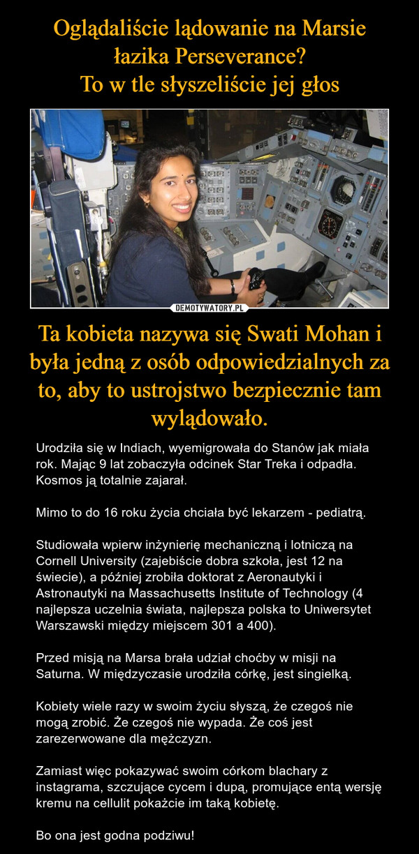 Ta kobieta nazywa się Swati Mohan i była jedną z osób odpowiedzialnych za to, aby to ustrojstwo bezpiecznie tam wylądowało. – Urodziła się w Indiach, wyemigrowała do Stanów jak miała rok. Mając 9 lat zobaczyła odcinek Star Treka i odpadła. Kosmos ją totalnie zajarał.Mimo to do 16 roku życia chciała być lekarzem - pediatrą.Studiowała wpierw inżynierię mechaniczną i lotniczą na Cornell University (zajebiście dobra szkoła, jest 12 na świecie), a później zrobiła doktorat z Aeronautyki i Astronautyki na Massachusetts Institute of Technology (4 najlepsza uczelnia świata, najlepsza polska to Uniwersytet Warszawski między miejscem 301 a 400).Przed misją na Marsa brała udział choćby w misji na Saturna. W międzyczasie urodziła córkę, jest singielką.Kobiety wiele razy w swoim życiu słyszą, że czegoś nie mogą zrobić. Że czegoś nie wypada. Że coś jest zarezerwowane dla mężczyzn.Zamiast więc pokazywać swoim córkom blachary z instagrama, szczujące cycem i dupą, promujące entą wersję kremu na cellulit pokażcie im taką kobietę.Bo ona jest godna podziwu!