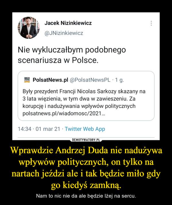 Wprawdzie Andrzej Duda nie nadużywa wpływów politycznych, on tylko na nartach jeździ ale i tak będzie miło gdy go kiedyś zamkną. – Nam to nic nie da ale będzie lżej na sercu.