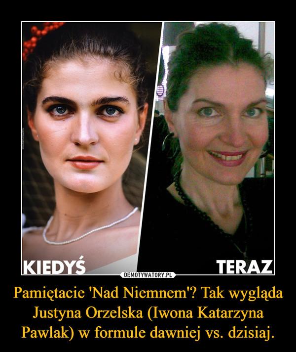 Pamiętacie 'Nad Niemnem'? Tak wygląda Justyna Orzelska (Iwona Katarzyna Pawlak) w formule dawniej vs. dzisiaj. –