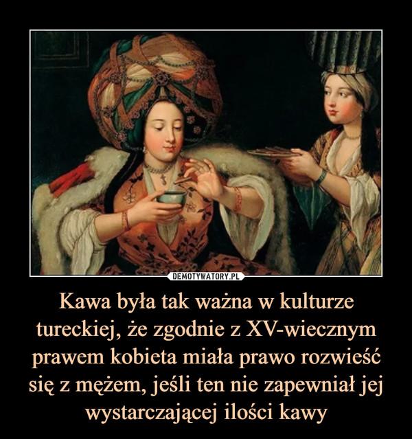 Kawa była tak ważna w kulturze tureckiej, że zgodnie z XV-wiecznym prawem kobieta miała prawo rozwieść się z mężem, jeśli ten nie zapewniał jej wystarczającej ilości kawy –