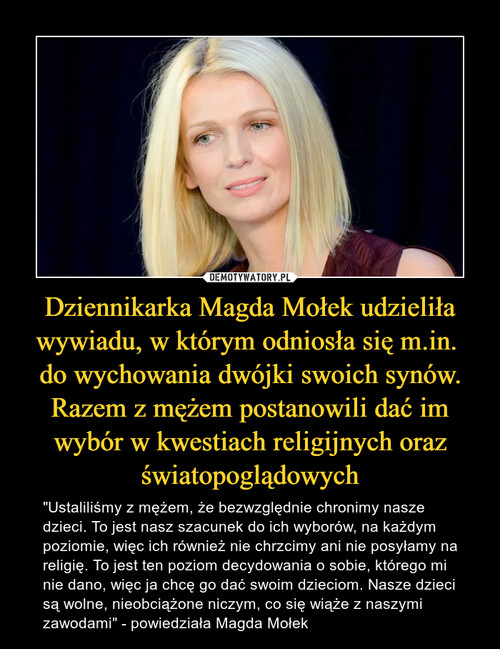Dziennikarka Magda Mołek udzieliła wywiadu, w którym odniosła się m.in.  do wychowania dwójki swoich synów. Razem z mężem postanowili dać im wybór w kwestiach religijnych oraz światopoglądowych
