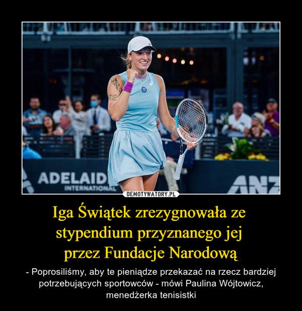 Iga Świątek zrezygnowała ze stypendium przyznanego jej przez Fundacje Narodową – - Poprosiliśmy, aby te pieniądze przekazać na rzecz bardziej potrzebujących sportowców - mówi Paulina Wójtowicz, menedżerka tenisistki