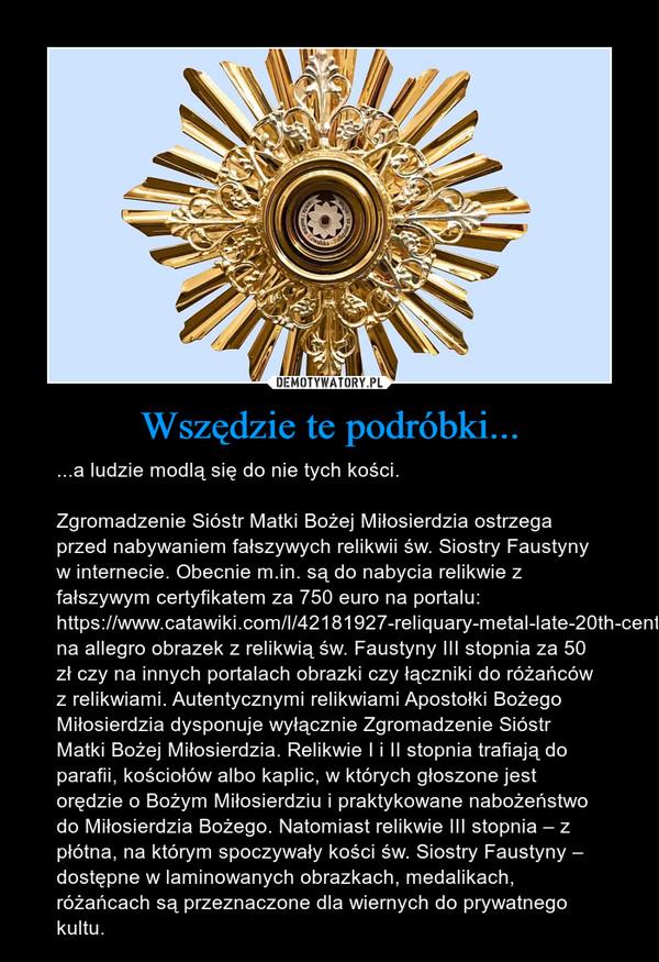 Wszędzie te podróbki... – ...a ludzie modlą się do nie tych kości.Zgromadzenie Sióstr Matki Bożej Miłosierdzia ostrzega przed nabywaniem fałszywych relikwii św. Siostry Faustyny w internecie. Obecnie m.in. są do nabycia relikwie z fałszywym certyfikatem za 750 euro na portalu:  https://www.catawiki.com/l/42181927-reliquary-metal-late-20th-century, na allegro obrazek z relikwią św. Faustyny III stopnia za 50 zł czy na innych portalach obrazki czy łączniki do różańców z relikwiami. Autentycznymi relikwiami Apostołki Bożego Miłosierdzia dysponuje wyłącznie Zgromadzenie Sióstr Matki Bożej Miłosierdzia. Relikwie I i II stopnia trafiają do parafii, kościołów albo kaplic, w których głoszone jest orędzie o Bożym Miłosierdziu i praktykowane nabożeństwo do Miłosierdzia Bożego. Natomiast relikwie III stopnia – z płótna, na którym spoczywały kości św. Siostry Faustyny – dostępne w laminowanych obrazkach, medalikach, różańcach są przeznaczone dla wiernych do prywatnego kultu.