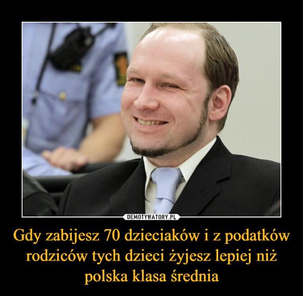 Gdy zabijesz 70 dzieciaków i z podatków rodziców tych dzieci żyjesz lepiej niż polska klasa średnia –