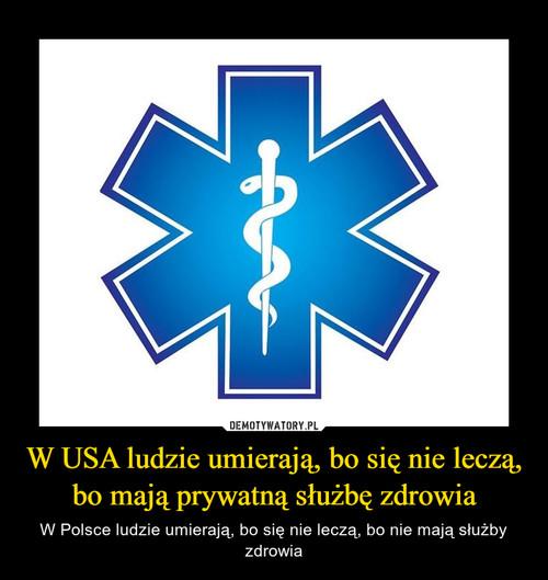 W USA ludzie umierają, bo się nie leczą, bo mają prywatną służbę zdrowia