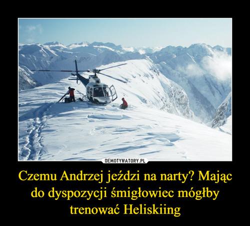 Czemu Andrzej jeździ na narty? Mając do dyspozycji śmigłowiec mógłby trenować Heliskiing