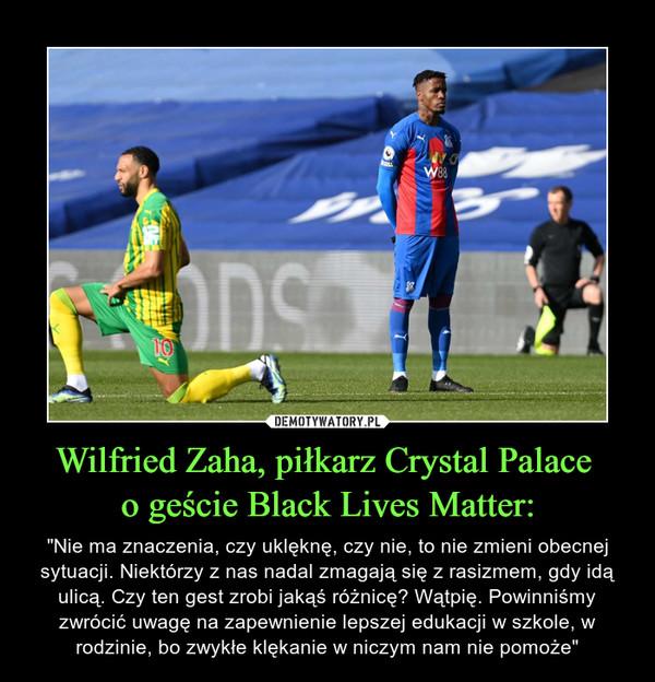 """Wilfried Zaha, piłkarz Crystal Palace o geście Black Lives Matter: – """"Nie ma znaczenia, czy uklęknę, czy nie, to nie zmieni obecnej sytuacji. Niektórzy z nas nadal zmagają się z rasizmem, gdy idą ulicą. Czy ten gest zrobi jakąś różnicę? Wątpię. Powinniśmy zwrócić uwagę na zapewnienie lepszej edukacji w szkole, w rodzinie, bo zwykłe klękanie w niczym nam nie pomoże"""""""